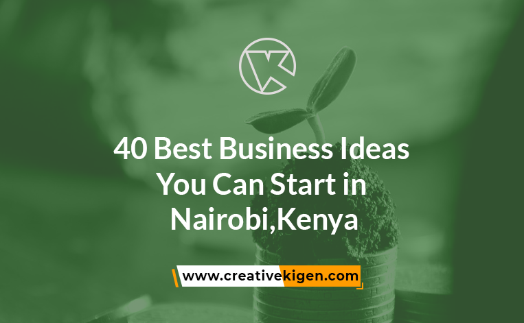 40 Best Business Ideas to Start in Nairobi, Kenya 2021 2